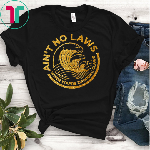 Ain't No Laws Tshirt When You're Drinking Claws Classic T-Shirt T-Shirt