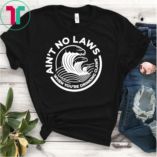 Ain't No Laws When You're Drinking Claws Unisex T-Shirts