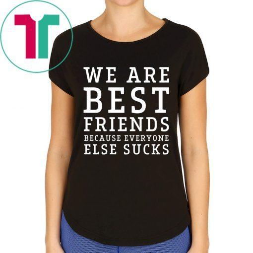 We are best friends because everyone else sucks tee shirt