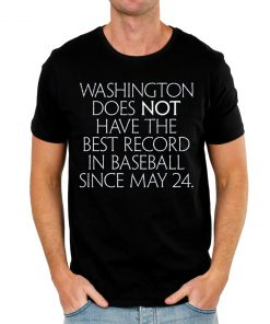 Washington Does Not Have The Best Record In Baseball Since May 24 T-Shirts