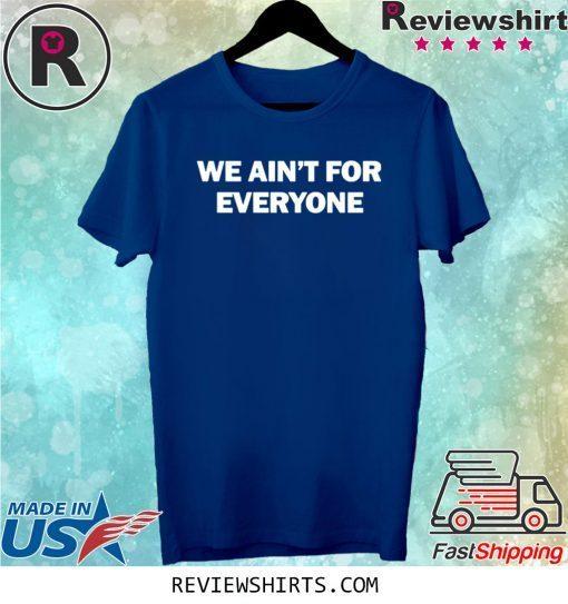 We ain't for everyone tee shirt